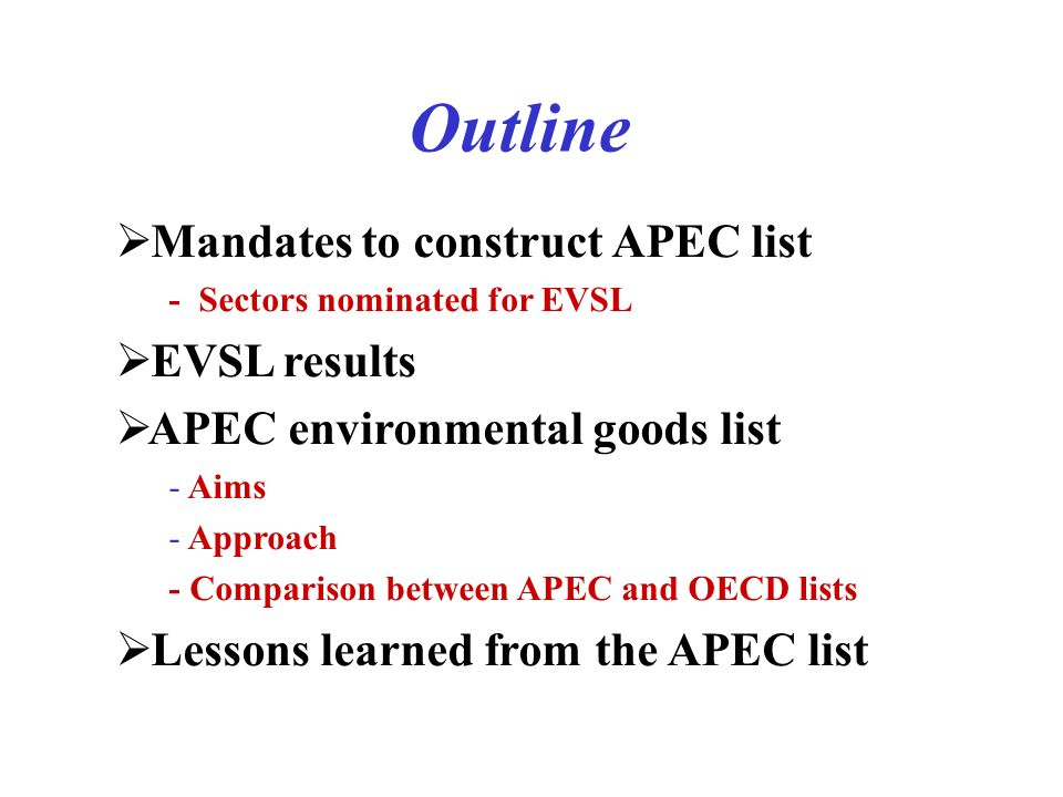 Outline Mandates to construct APEC list - Sectors nominated for EVSL EVSL results APEC environmental goods list - Aims - Approach - Comparison between APEC and OECD lists Lessons learned from the APEC list