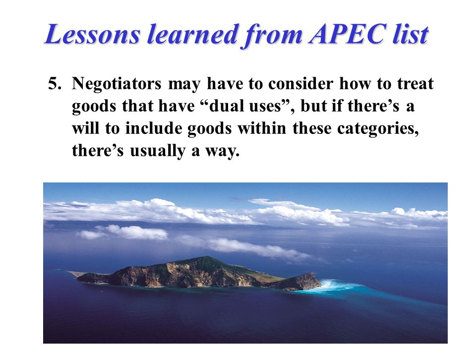 Lessons learned from APEC list 5.Negotiators may have to consider how to treat goods that have dual uses, but if theres a will to include goods within these categories, theres usually a way.