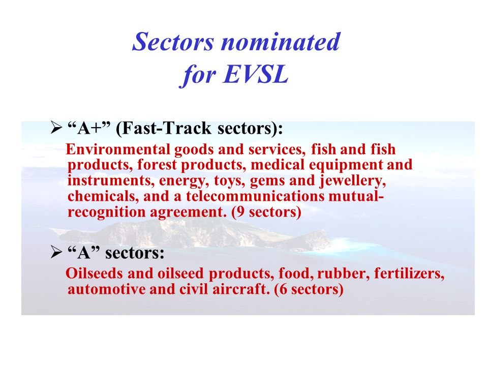 Sectors nominated for EVSL A+ (Fast-Track sectors): Environmental goods and services, fish and fish products, forest products, medical equipment and instruments, energy, toys, gems and jewellery, chemicals, and a telecommunications mutual- recognition agreement.