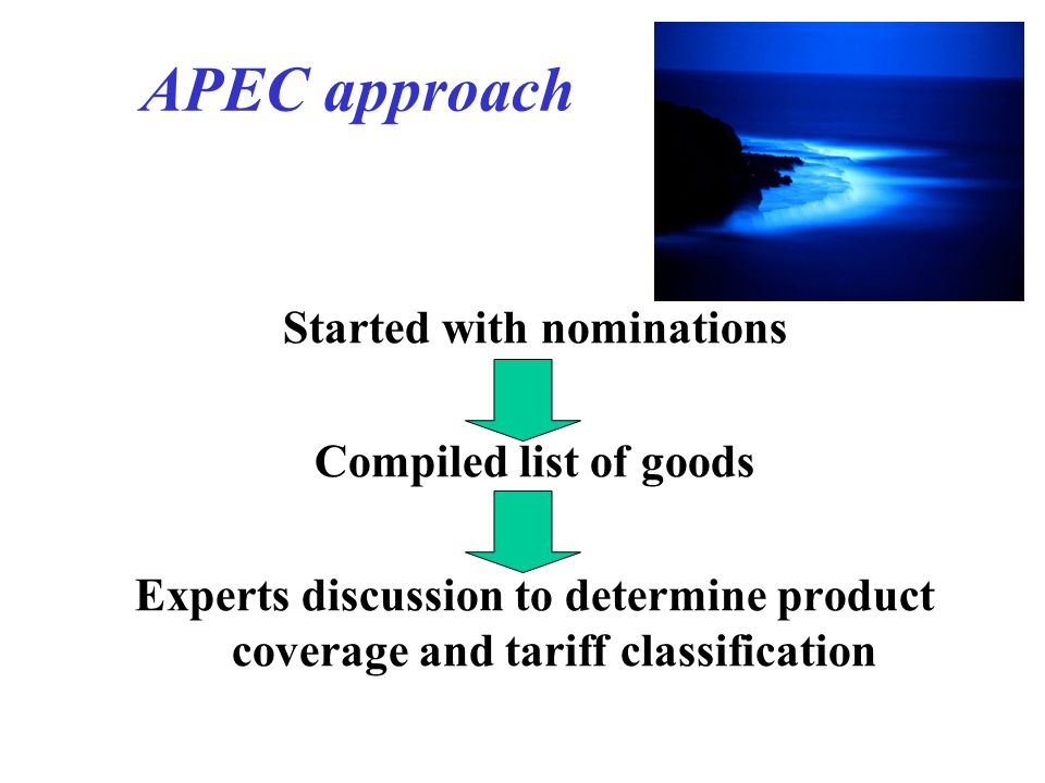 APEC approach Started with nominations Compiled list of goods Experts discussion to determine product coverage and tariff classification