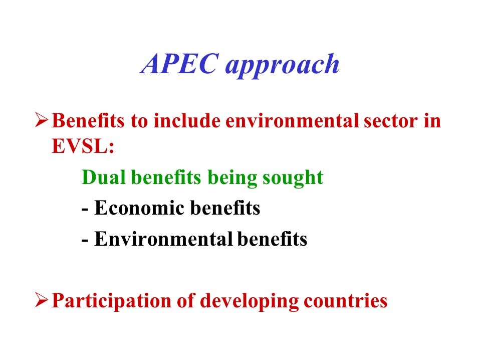 Benefits to include environmental sector in EVSL: Dual benefits being sought - Economic benefits - Environmental benefits Participation of developing countries APEC approach