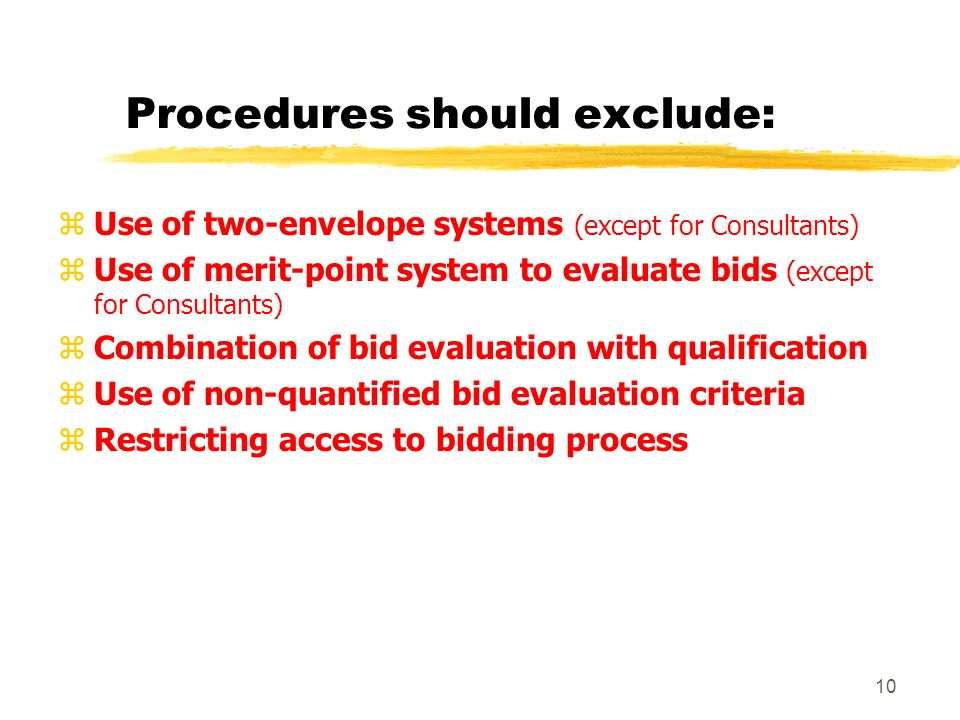 9 Key Principles for a good procurement system z Effective Advertisement (broad + sufficient time) z Public Bid Opening (immediate opening of all financial bids) z Well-formulated Bidding Documents y Bid Evaluation Criteria (non-discriminatory, disclosed, and in monetary terms) y Qualification of bidders reviewed separately y Contract Award to the lowest evaluated bidder -- without negotiations
