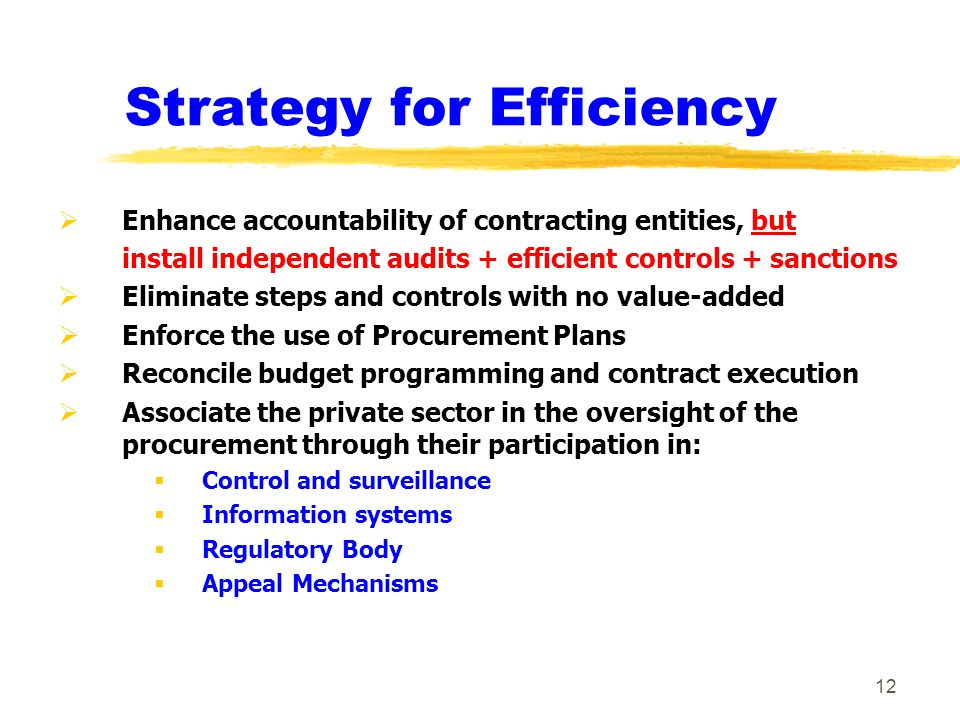 11 Modern Procurement Regulations z Loosing bidders must have an effective way to submit protests : y Protests submitted to an independent entity y Protests before contract award may lead to suspend the contract award decision y Protests after contract award may lead to compensatory damages z Contracting Entities : y Conducting bid evaluations are distinct from those having a regulatory/control functions y Have access to a series of standard documents and computerized information systems