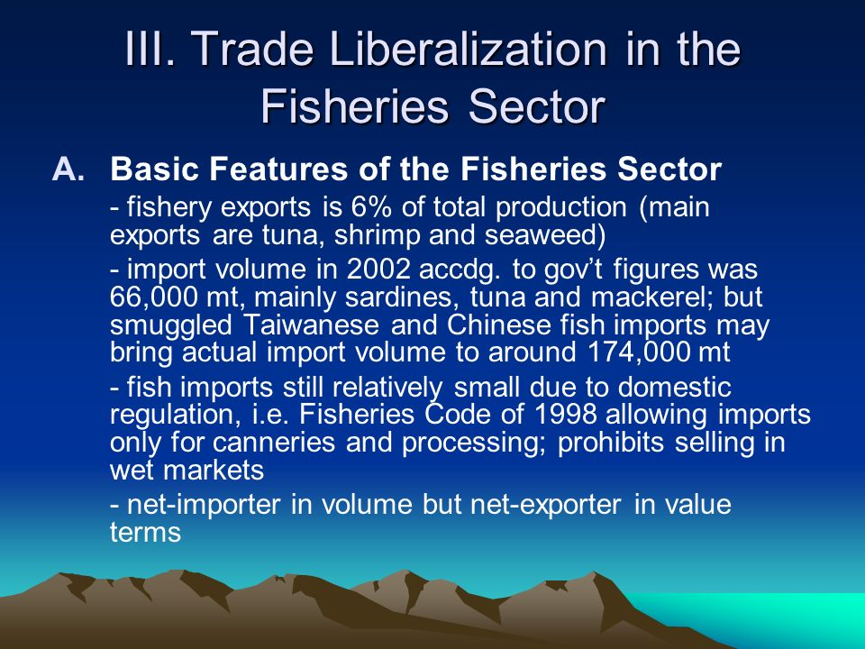 III. Trade Liberalization in the Fisheries Sector A.Basic Features of the Fisheries Sector - fishery exports is 6% of total production (main exports a