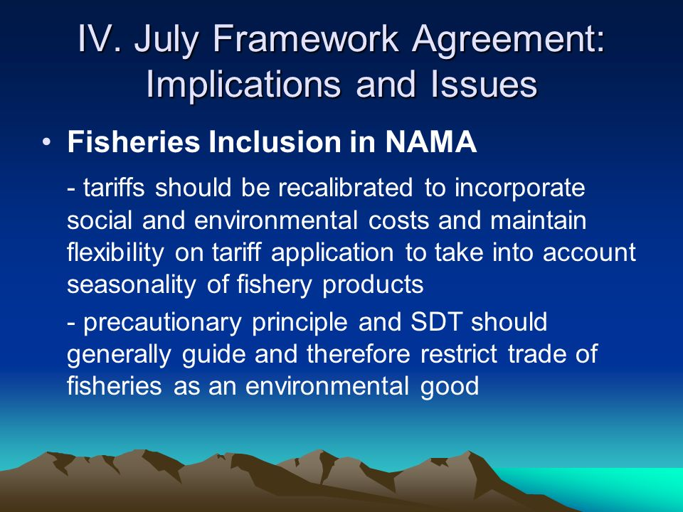 IV. July Framework Agreement: Implications and Issues Fisheries Inclusion in NAMA - tariffs should be recalibrated to incorporate social and environme