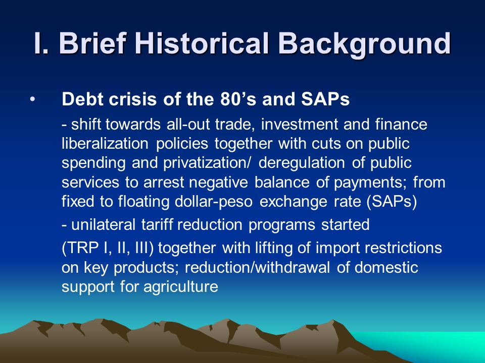 I. Brief Historical Background Debt crisis of the 80s and SAPs - shift towards all-out trade, investment and finance liberalization policies together