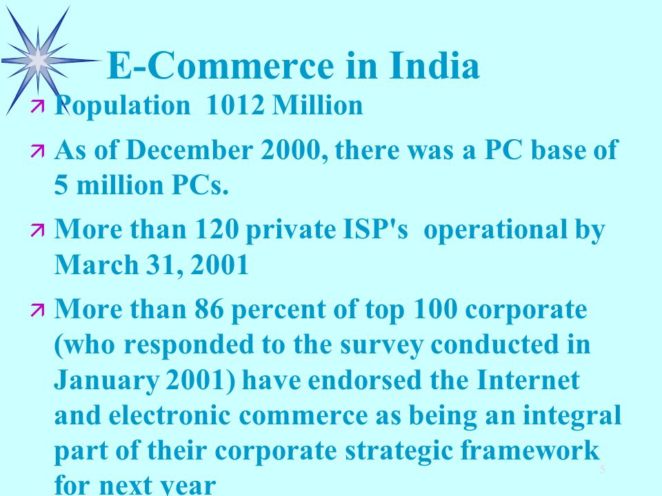 5 E-Commerce in India ä ä Population 1012 Million ä ä As of December 2000, there was a PC base of 5 million PCs. ä ä More than 120 private ISP's opera
