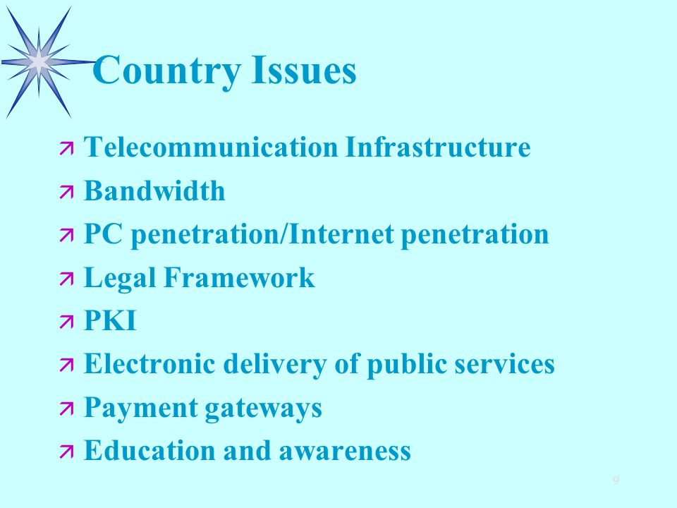 9 Country Issues ä ä Telecommunication Infrastructure ä ä Bandwidth ä ä PC penetration/Internet penetration ä ä Legal Framework ä ä PKI ä ä Electronic