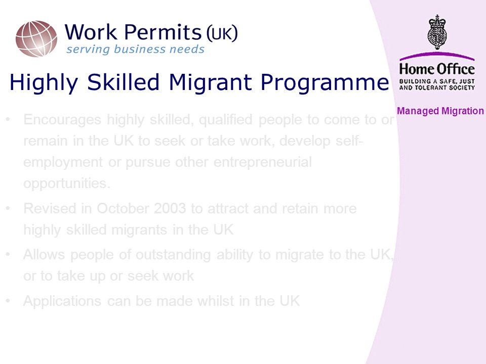 Managed Migration Highly Skilled Migrant Programme Encourages highly skilled, qualified people to come to or remain in the UK to seek or take work, develop self- employment or pursue other entrepreneurial opportunities.