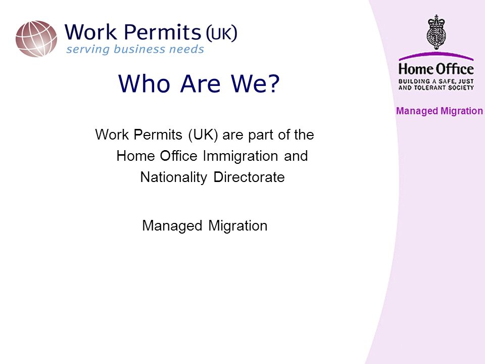 Managed Migration Work Permits (UK) are part of the Home Office Immigration and Nationality Directorate Managed Migration Who Are We