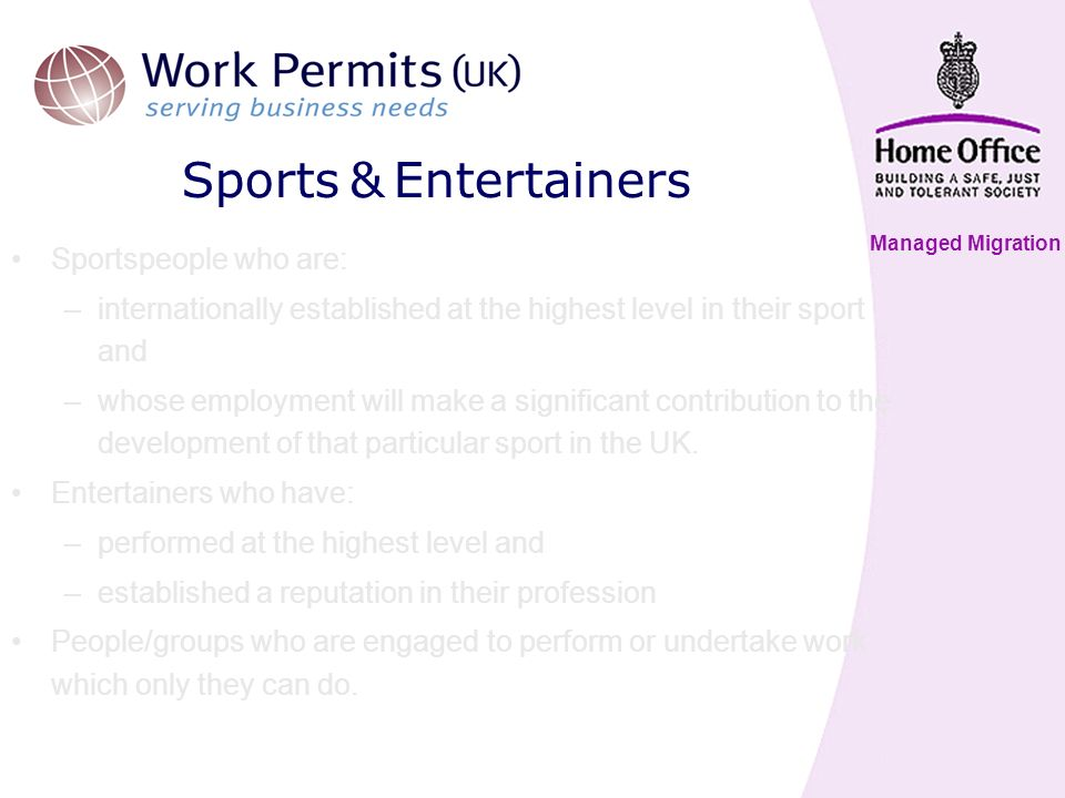 Managed Migration Sports & Entertainers Sportspeople who are: –internationally established at the highest level in their sport and –whose employment will make a significant contribution to the development of that particular sport in the UK.