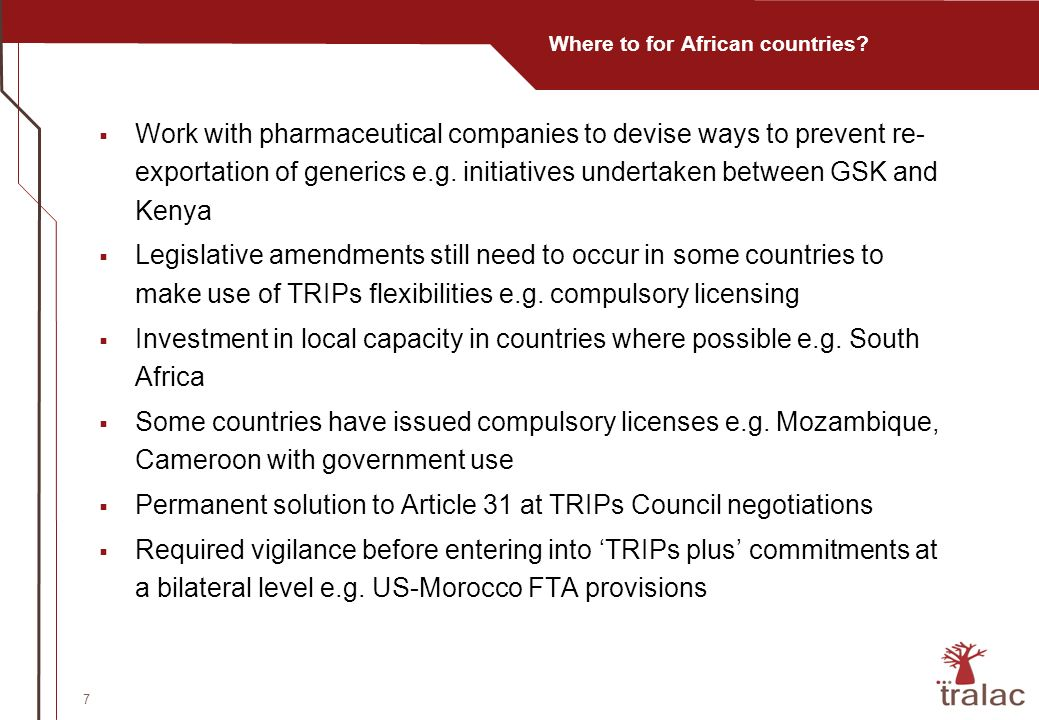 7 Where to for African countries? Work with pharmaceutical companies to devise ways to prevent re- exportation of generics e.g. initiatives undertaken