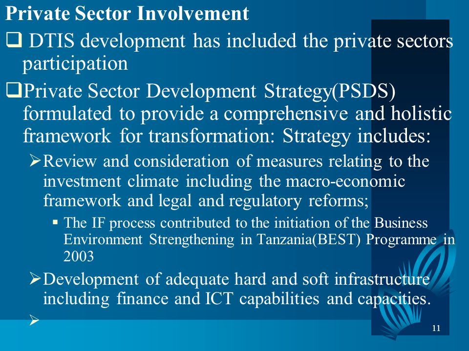 11 Private Sector Involvement DTIS development has included the private sectors participation Private Sector Development Strategy(PSDS) formulated to provide a comprehensive and holistic framework for transformation: Strategy includes: Review and consideration of measures relating to the investment climate including the macro-economic framework and legal and regulatory reforms; The IF process contributed to the initiation of the Business Environment Strengthening in Tanzania(BEST) Programme in 2003 Development of adequate hard and soft infrastructure including finance and ICT capabilities and capacities.