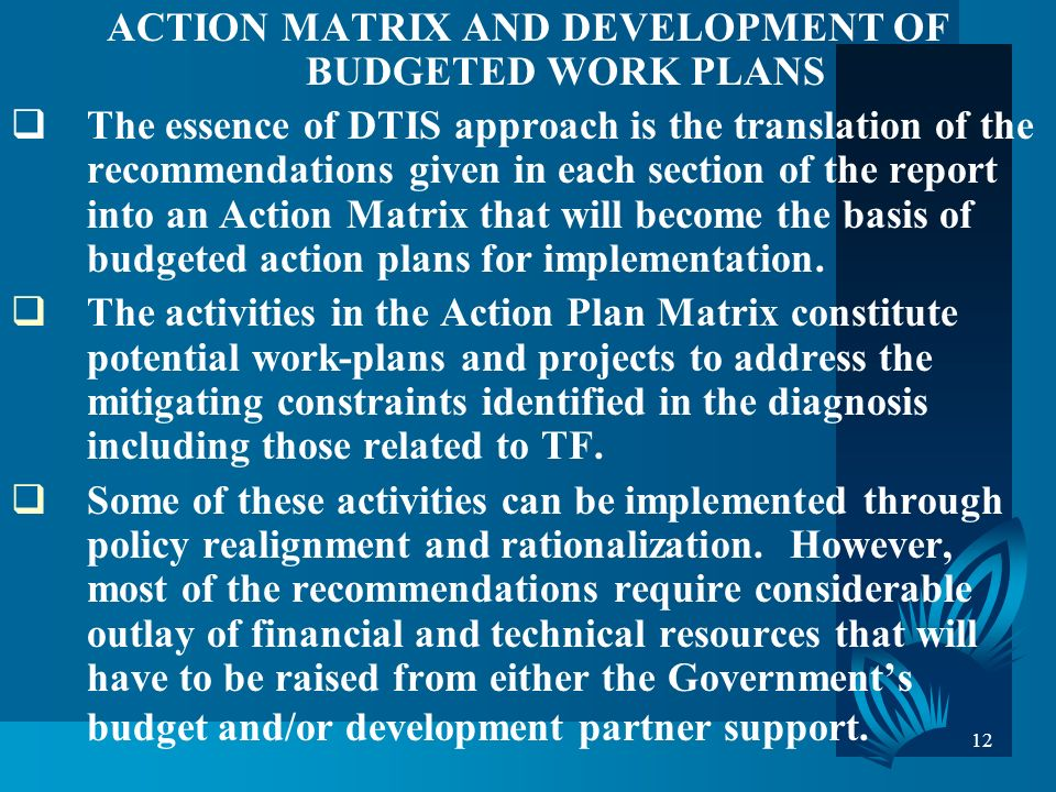 12 ACTION MATRIX AND DEVELOPMENT OF BUDGETED WORK PLANS The essence of DTIS approach is the translation of the recommendations given in each section of the report into an Action Matrix that will become the basis of budgeted action plans for implementation.