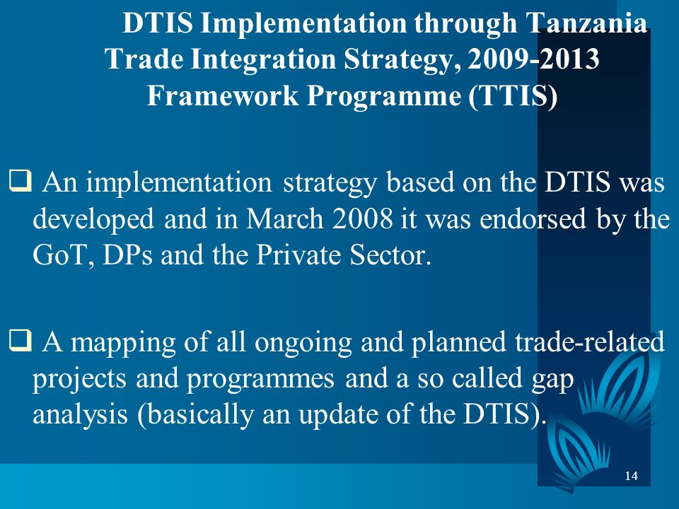 14 DTIS Implementation through Tanzania Trade Integration Strategy, 2009-2013 Framework Programme (TTIS) An implementation strategy based on the DTIS was developed and in March 2008 it was endorsed by the GoT, DPs and the Private Sector.
