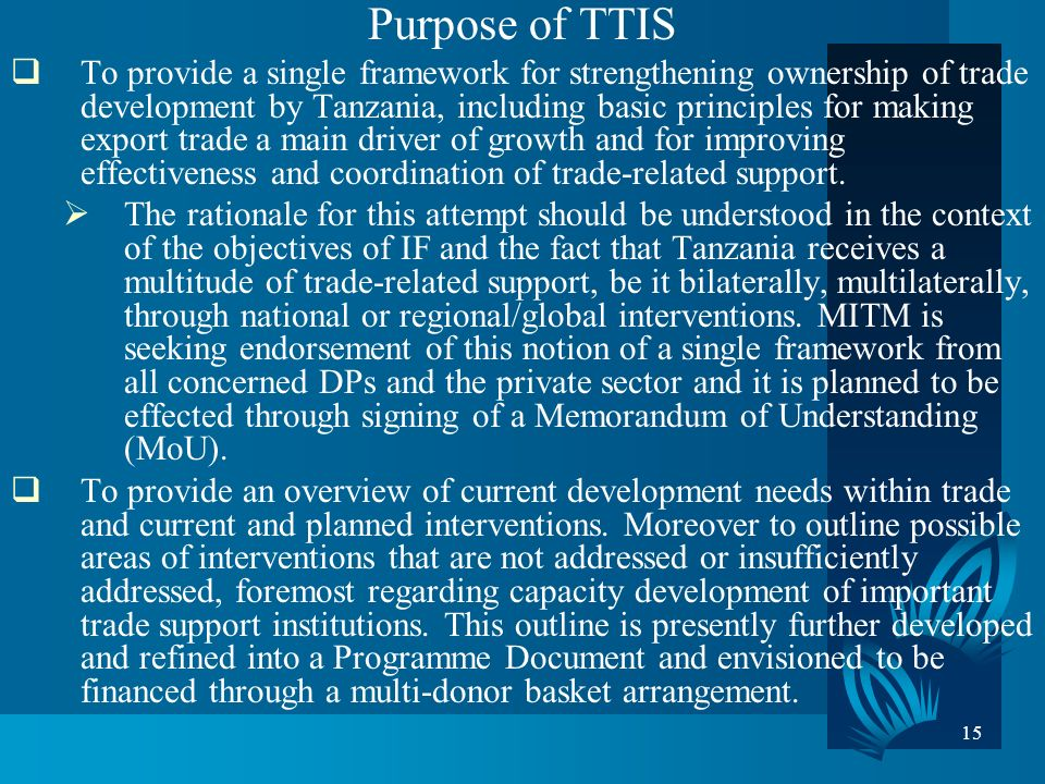 15 Purpose of TTIS To provide a single framework for strengthening ownership of trade development by Tanzania, including basic principles for making export trade a main driver of growth and for improving effectiveness and coordination of trade-related support.