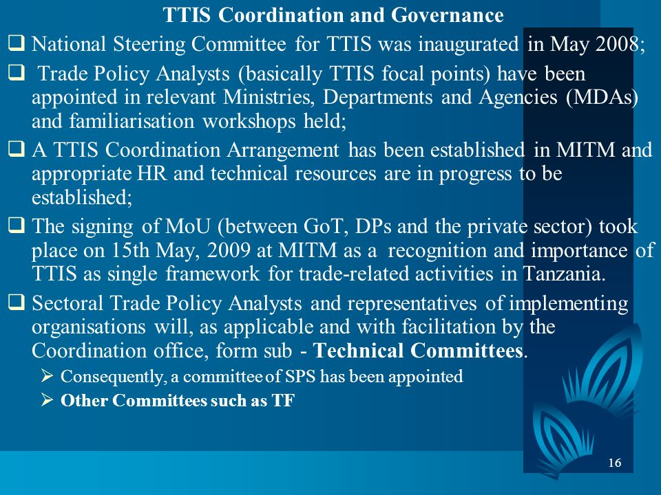 16 TTIS Coordination and Governance National Steering Committee for TTIS was inaugurated in May 2008; Trade Policy Analysts (basically TTIS focal points) have been appointed in relevant Ministries, Departments and Agencies (MDAs) and familiarisation workshops held; A TTIS Coordination Arrangement has been established in MITM and appropriate HR and technical resources are in progress to be established; The signing of MoU (between GoT, DPs and the private sector) took place on 15th May, 2009 at MITM as a recognition and importance of TTIS as single framework for trade-related activities in Tanzania.