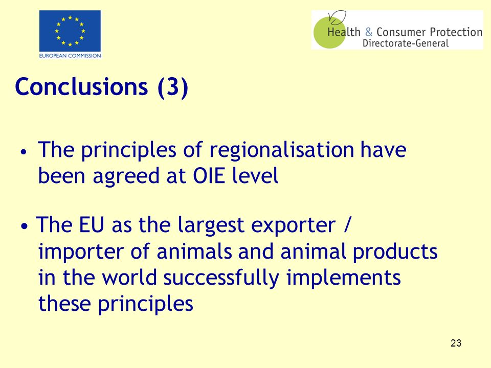 23 Conclusions (3) The principles of regionalisation have been agreed at OIE level The EU as the largest exporter / importer of animals and animal pro