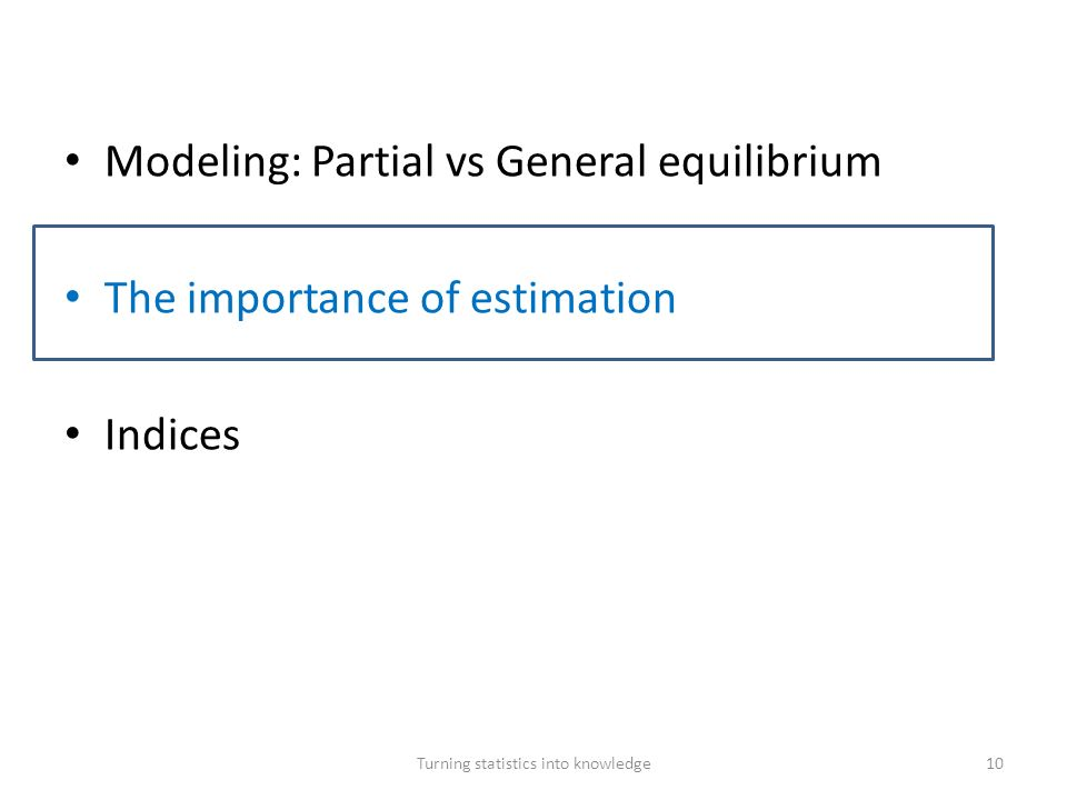 Modeling: Partial vs General equilibrium The importance of estimation Indices Turning statistics into knowledge10