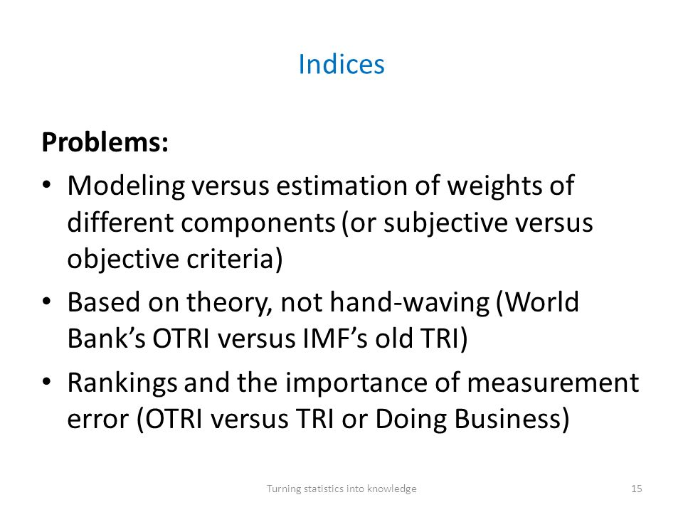 Indices Problems: Modeling versus estimation of weights of different components (or subjective versus objective criteria) Based on theory, not hand-waving (World Banks OTRI versus IMFs old TRI) Rankings and the importance of measurement error (OTRI versus TRI or Doing Business) Turning statistics into knowledge15
