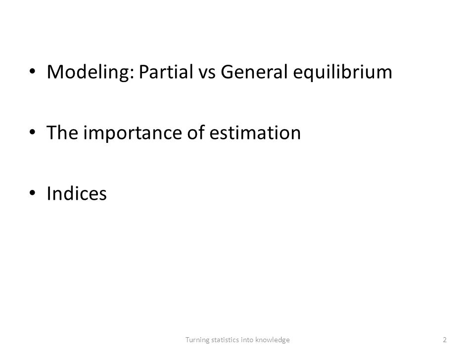 Modeling: Partial vs General equilibrium The importance of estimation Indices Turning statistics into knowledge13