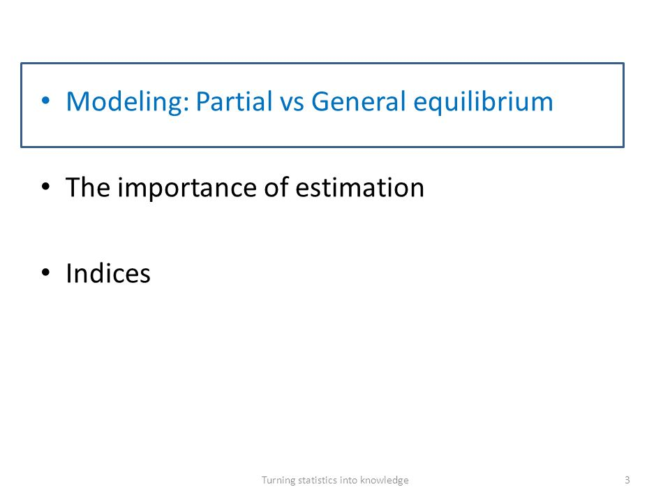Modeling: Partial versus General equilibrium Turning statistics into knowledge4 Definitions Partial equilibrium implies that we only consider a few markets at a time and we do not close the models by including all economic interactions across sectors (e.g., SMART, GSIM in WITS or TRITS at the World Bank).