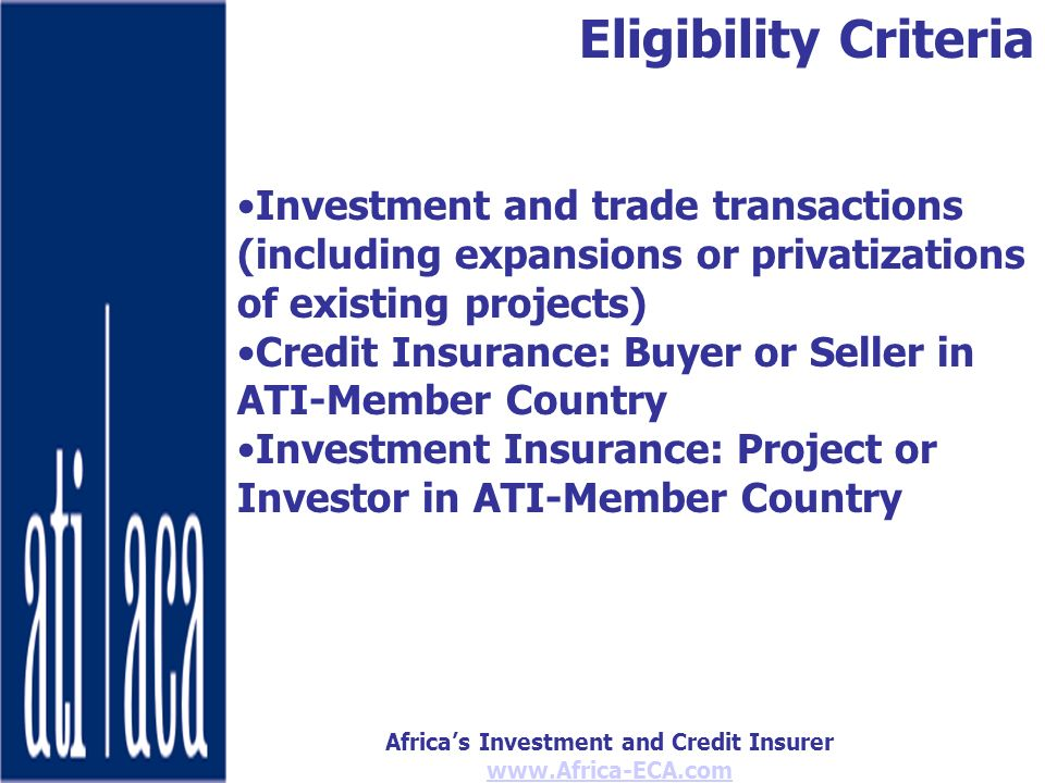 Africas Investment and Credit Insurer www.Africa-ECA.com Investment and trade transactions (including expansions or privatizations of existing projects) Credit Insurance: Buyer or Seller in ATI-Member Country Investment Insurance: Project or Investor in ATI-Member Country Eligibility Criteria