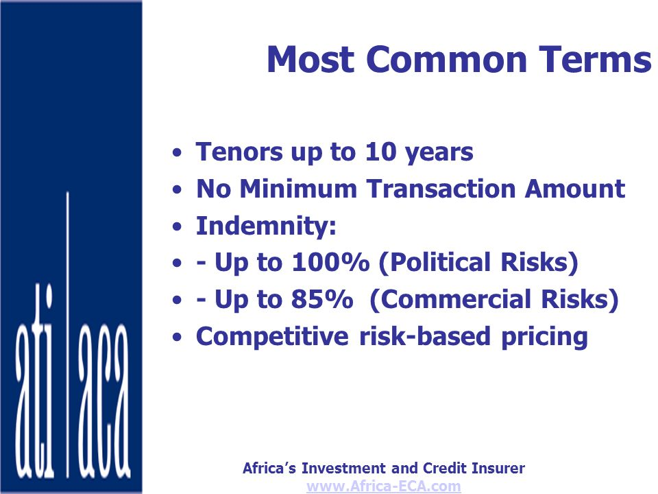 Africas Investment and Credit Insurer   Most Common Terms Tenors up to 10 years No Minimum Transaction Amount Indemnity: - Up to 100% (Political Risks) - Up to 85% (Commercial Risks) Competitive risk-based pricing