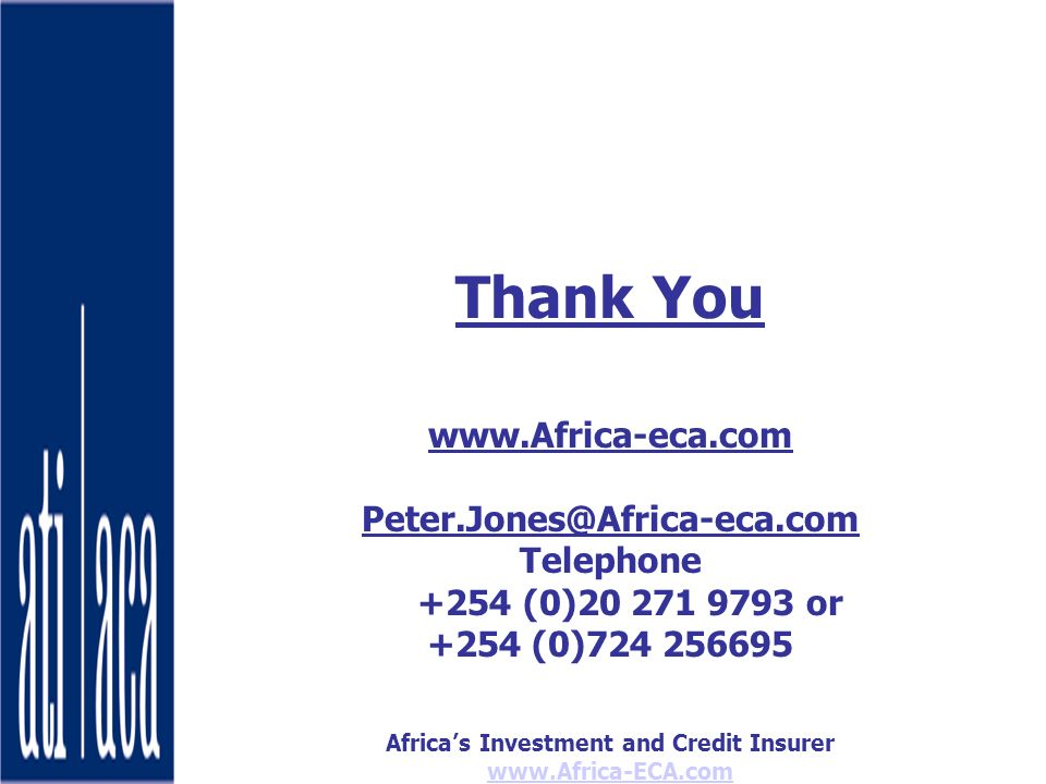 Africas Investment and Credit Insurer www.Africa-ECA.com Thank You www.Africa-eca.com Peter.Jones@Africa-eca.com Telephone +254 (0)20 271 9793 or +254 (0)724 256695
