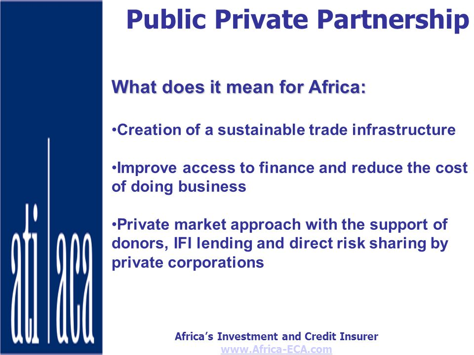 Africas Investment and Credit Insurer   Public Private Partnership What does it mean for Africa: Creation of a sustainable trade infrastructure Improve access to finance and reduce the cost of doing business Private market approach with the support of donors, IFI lending and direct risk sharing by private corporations