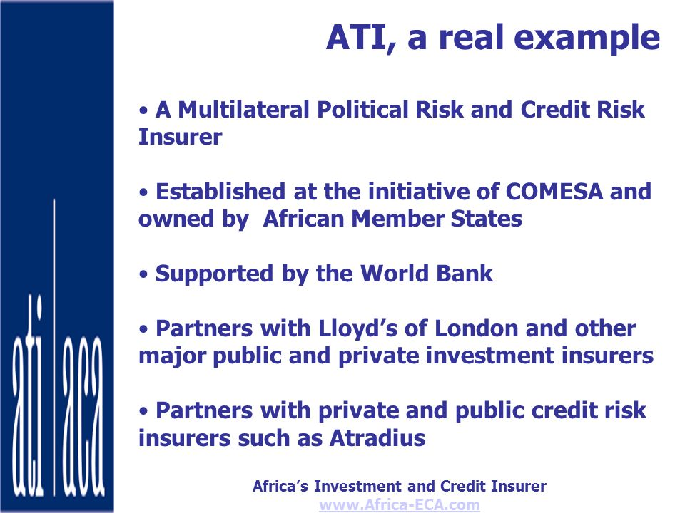Africas Investment and Credit Insurer   ATI, a real example A Multilateral Political Risk and Credit Risk Insurer Established at the initiative of COMESA and owned by African Member States Supported by the World Bank Partners with Lloyds of London and other major public and private investment insurers Partners with private and public credit risk insurers such as Atradius