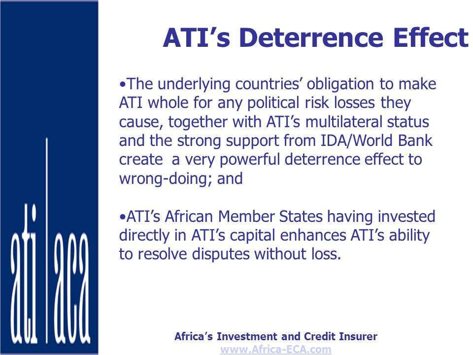 Africas Investment and Credit Insurer www.Africa-ECA.com ATIs Deterrence Effect The underlying countries obligation to make ATI whole for any political risk losses they cause, together with ATIs multilateral status and the strong support from IDA/World Bank create a very powerful deterrence effect to wrong-doing; and ATIs African Member States having invested directly in ATIs capital enhances ATIs ability to resolve disputes without loss.