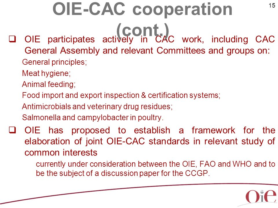 15 OIE participates actively in CAC work, including CAC General Assembly and relevant Committees and groups on: General principles; Meat hygiene; Animal feeding; Food import and export inspection & certification systems; Antimicrobials and veterinary drug residues; Salmonella and campylobacter in poultry.