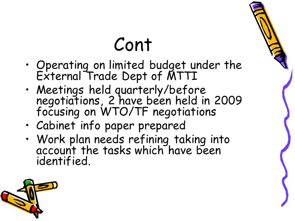 Cont Operating on limited budget under the External Trade Dept of MTTI Meetings held quarterly/before negotiations, 2 have been held in 2009 focusing on WTO/TF negotiations Cabinet info paper prepared Work plan needs refining taking into account the tasks which have been identified.