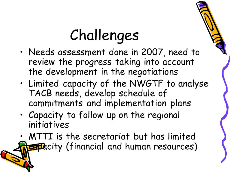 Challenges Needs assessment done in 2007, need to review the progress taking into account the development in the negotiations Limited capacity of the NWGTF to analyse TACB needs, develop schedule of commitments and implementation plans Capacity to follow up on the regional initiatives MTTI is the secretariat but has limited capacity (financial and human resources)
