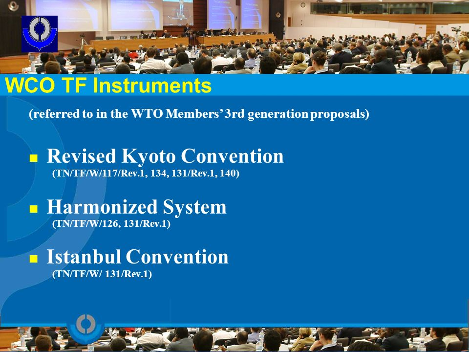WCO TF Instruments (referred to in the WTO Members 3rd generation proposals) Revised Kyoto Convention (TN/TF/W/117/Rev.1, 134, 131/Rev.1, 140) Harmoni