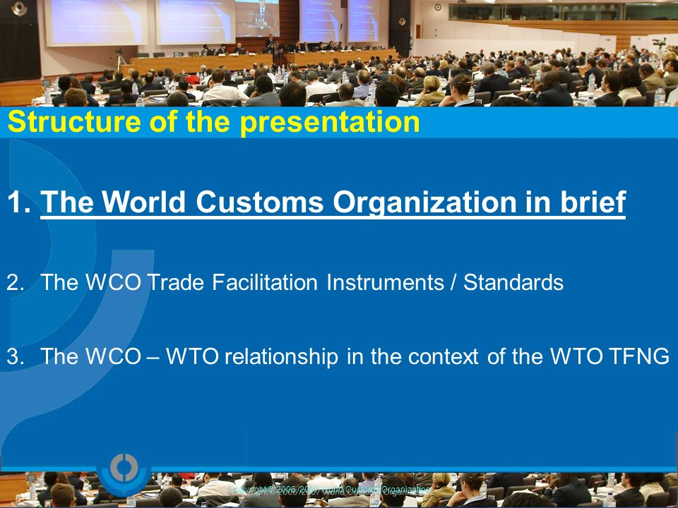 1.The World Customs Organization in brief 2.The WCO Trade Facilitation Instruments / Standards 3.The WCO – WTO relationship in the context of the WTO
