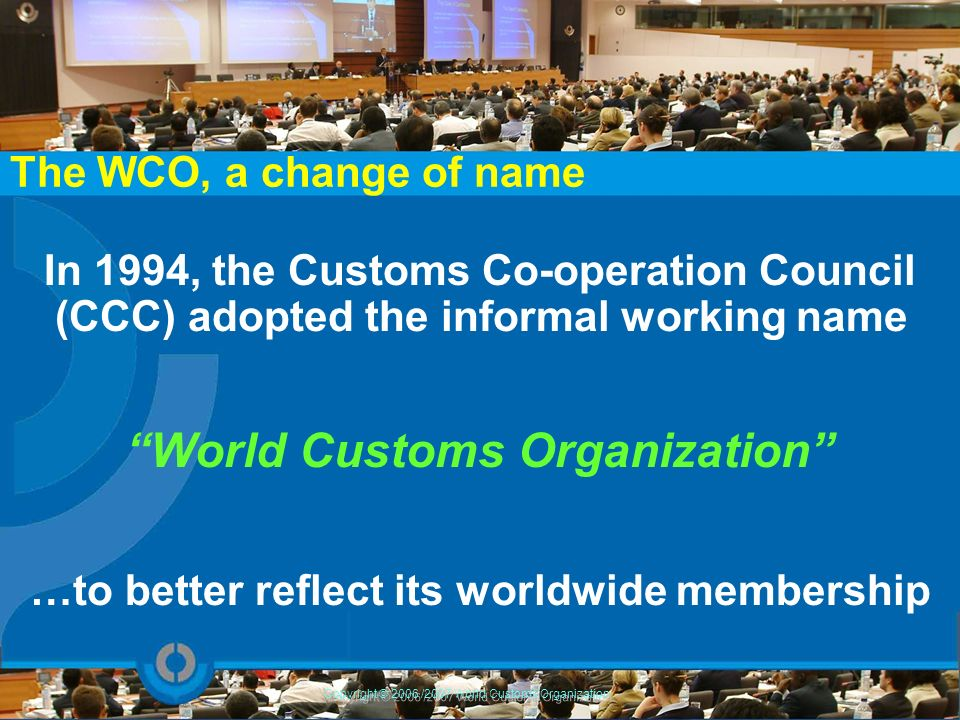 The WCO, some brief facts… As of April 2009 : 174 Members* Two official languages : English and French** Headquarters : Brussels, Belgium Budget for 2008/2009 : 15 million Democratic traditions : One Member = One vote Copyright © 2006/2007 World Customs Organization * excludes the European Communities which, since July 2007, has rights akin to those of a WCO Member for matters falling within its competences as an interim measure ** increased use of Arabic, Portuguese, Russian and Spanish as « working » languages
