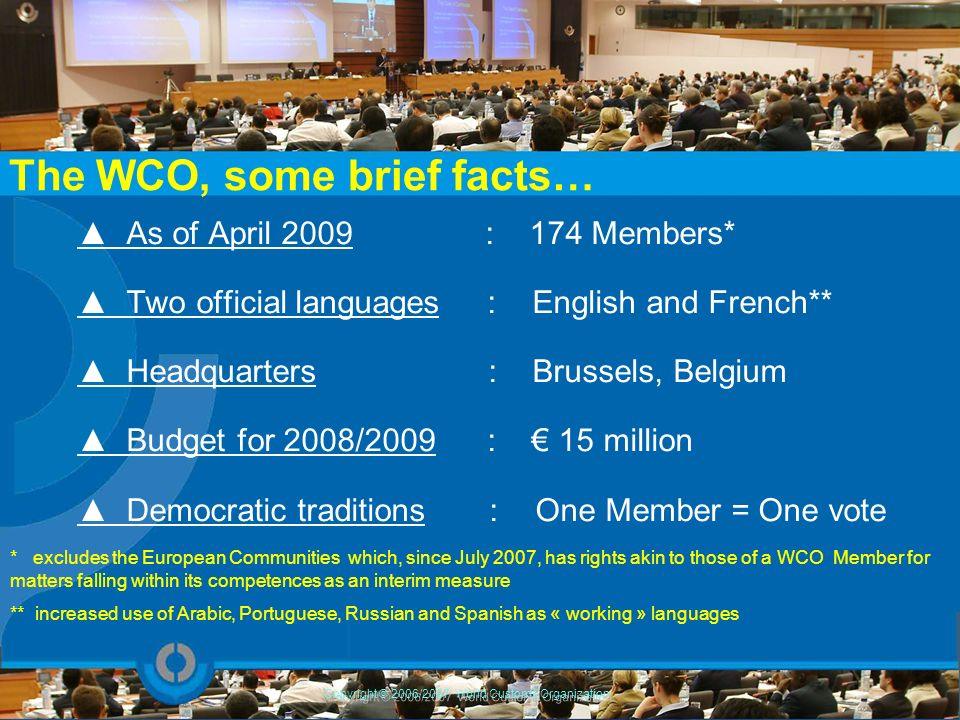 The WCO, some brief facts… As of April 2009 : 174 Members* Two official languages : English and French** Headquarters : Brussels, Belgium Budget for 2