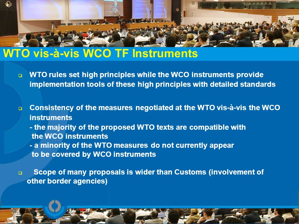 WTO vis-à-vis WCO TF Instruments WTO rules set high principles while the WCO instruments provide implementation tools of these high principles with de