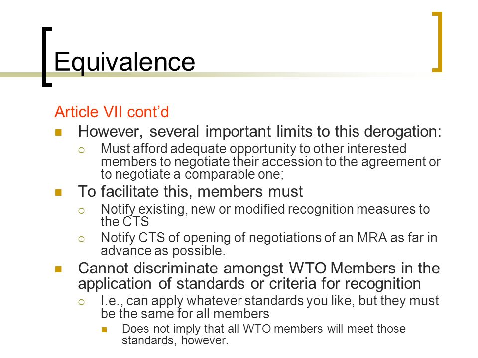 Equivalence Article VII contd However, several important limits to this derogation: Must afford adequate opportunity to other interested members to negotiate their accession to the agreement or to negotiate a comparable one; To facilitate this, members must Notify existing, new or modified recognition measures to the CTS Notify CTS of opening of negotiations of an MRA as far in advance as possible.