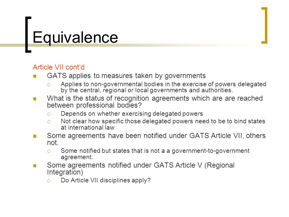 Equivalence Article VII contd GATS applies to measures taken by governments Applies to non-governmental bodies in the exercise of powers delegated by the central, regional or local governments and authorities.