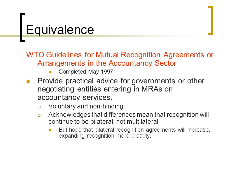 Equivalence WTO Guidelines for Mutual Recognition Agreements or Arrangements in the Accountancy Sector Completed May 1997 Provide practical advice for governments or other negotiating entities entering in MRAs on accountancy services.