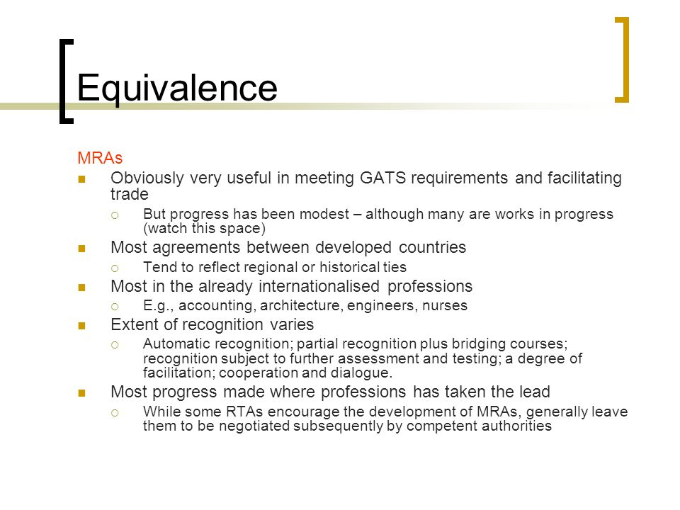 Equivalence MRAs Obviously very useful in meeting GATS requirements and facilitating trade But progress has been modest – although many are works in progress (watch this space) Most agreements between developed countries Tend to reflect regional or historical ties Most in the already internationalised professions E.g., accounting, architecture, engineers, nurses Extent of recognition varies Automatic recognition; partial recognition plus bridging courses; recognition subject to further assessment and testing; a degree of facilitation; cooperation and dialogue.