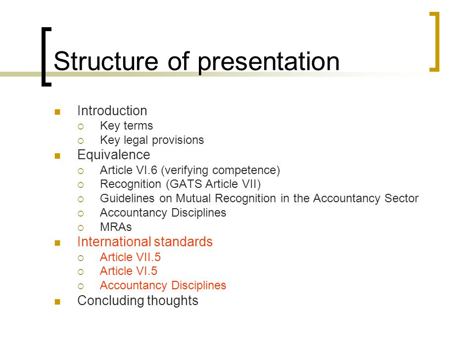 Structure of presentation Introduction Key terms Key legal provisions Equivalence Article VI.6 (verifying competence) Recognition (GATS Article VII) Guidelines on Mutual Recognition in the Accountancy Sector Accountancy Disciplines MRAs International standards Article VII.5 Article VI.5 Accountancy Disciplines Concluding thoughts
