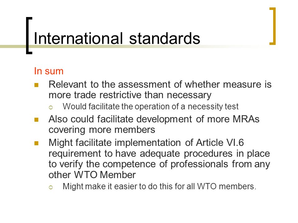 International standards In sum Relevant to the assessment of whether measure is more trade restrictive than necessary Would facilitate the operation of a necessity test Also could facilitate development of more MRAs covering more members Might facilitate implementation of Article VI.6 requirement to have adequate procedures in place to verify the competence of professionals from any other WTO Member Might make it easier to do this for all WTO members.