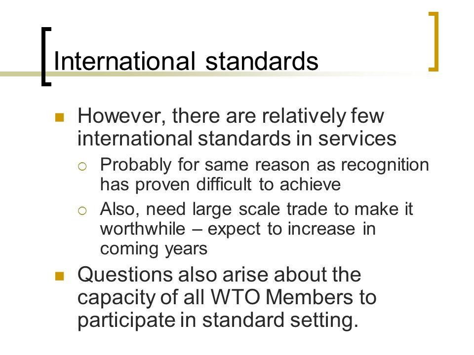 International standards However, there are relatively few international standards in services Probably for same reason as recognition has proven difficult to achieve Also, need large scale trade to make it worthwhile – expect to increase in coming years Questions also arise about the capacity of all WTO Members to participate in standard setting.