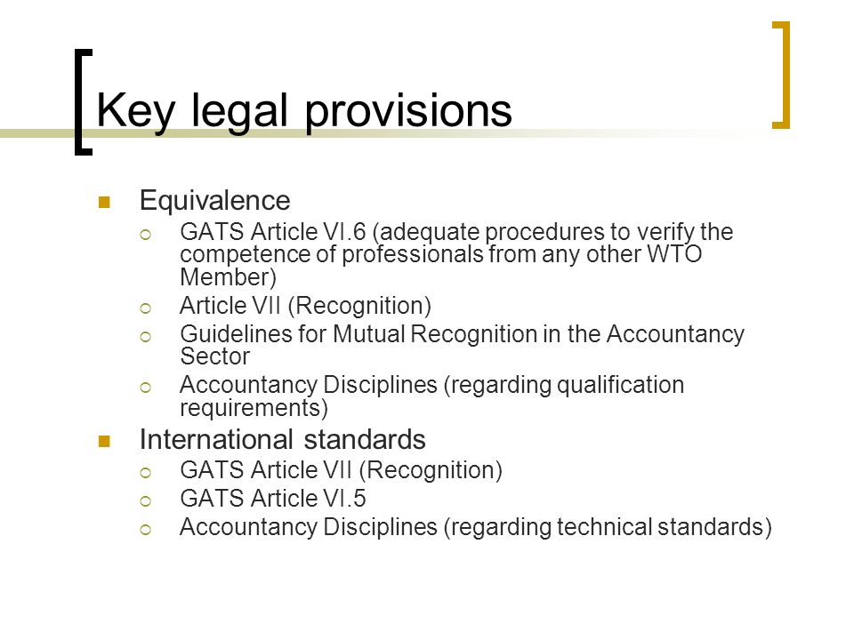 Key legal provisions Equivalence GATS Article VI.6 (adequate procedures to verify the competence of professionals from any other WTO Member) Article VII (Recognition) Guidelines for Mutual Recognition in the Accountancy Sector Accountancy Disciplines (regarding qualification requirements) International standards GATS Article VII (Recognition) GATS Article VI.5 Accountancy Disciplines (regarding technical standards)