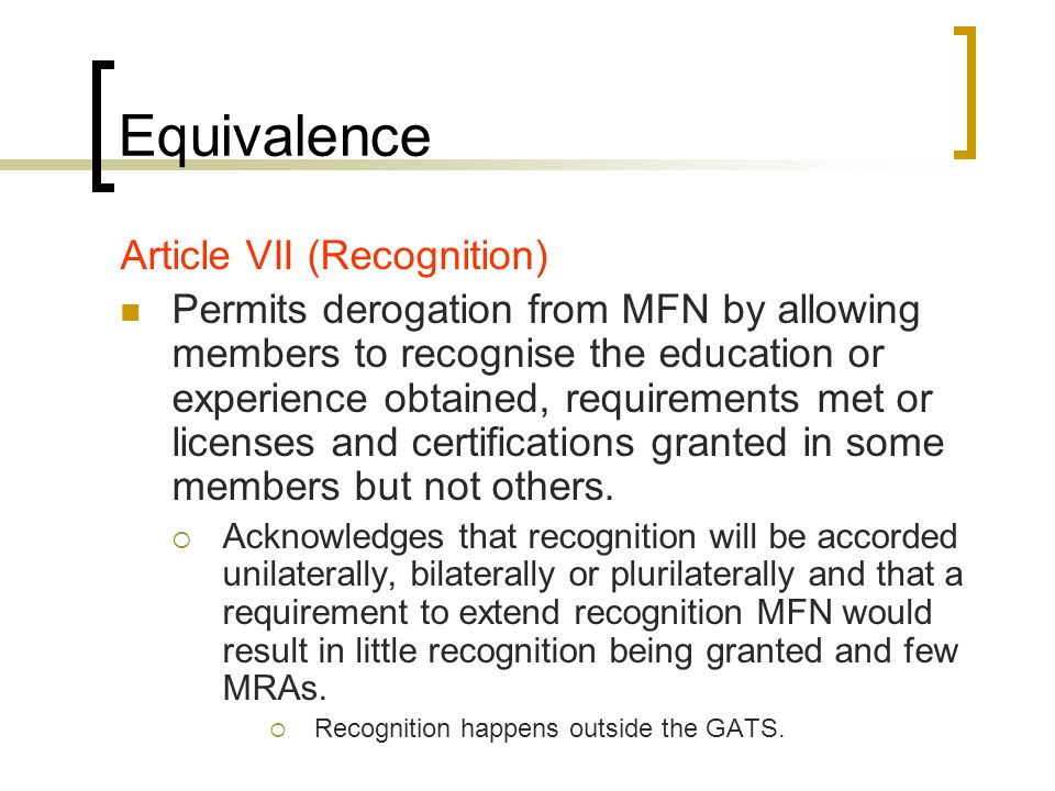 Equivalence Article VII (Recognition) Permits derogation from MFN by allowing members to recognise the education or experience obtained, requirements met or licenses and certifications granted in some members but not others.