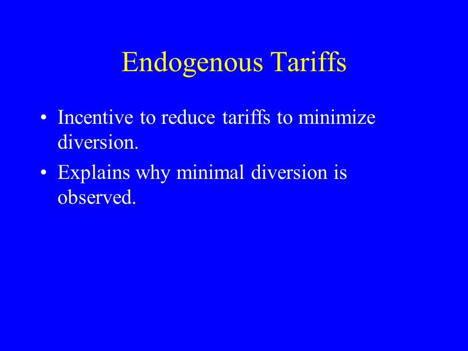Endogenous Tariffs Incentive to reduce tariffs to minimize diversion. Explains why minimal diversion is observed.